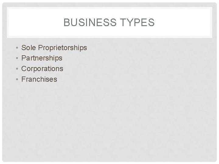 BUSINESS TYPES • • Sole Proprietorships Partnerships Corporations Franchises