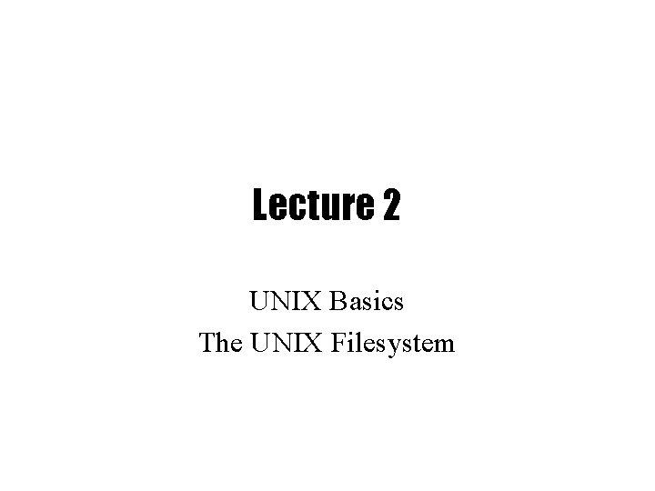 Lecture 2 UNIX Basics The UNIX Filesystem