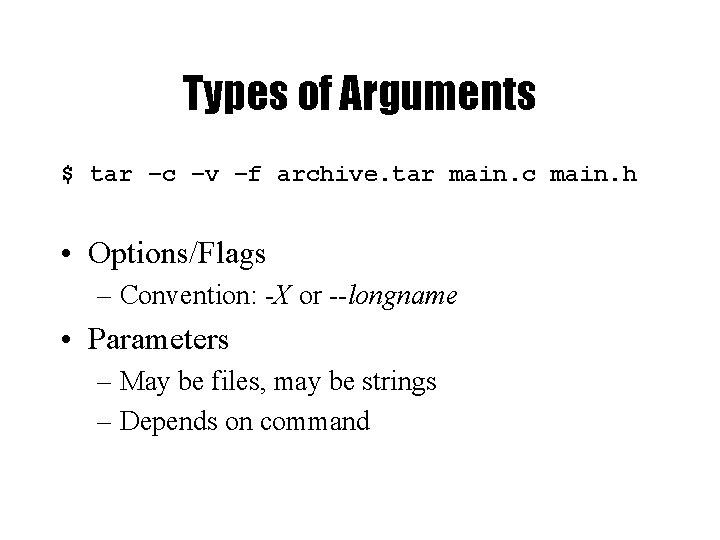 Types of Arguments $ tar –c –v –f archive. tar main. c main. h