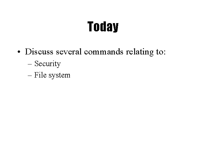 Today • Discuss several commands relating to: – Security – File system