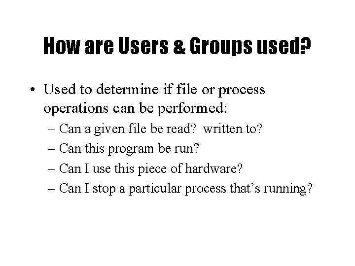 How are Users & Groups used? • Used to determine if file or process