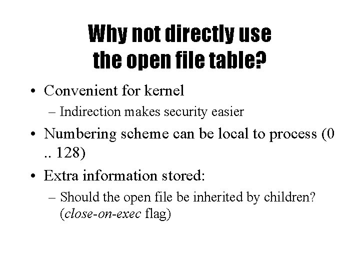 Why not directly use the open file table? • Convenient for kernel – Indirection