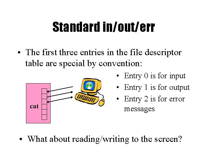 Standard in/out/err • The first three entries in the file descriptor table are special