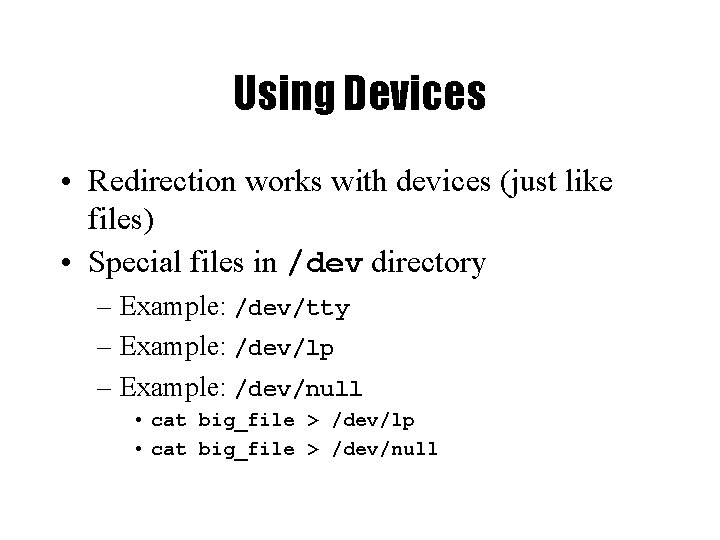 Using Devices • Redirection works with devices (just like files) • Special files in