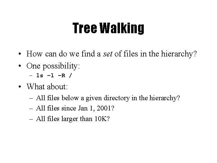 Tree Walking • How can do we find a set of files in the