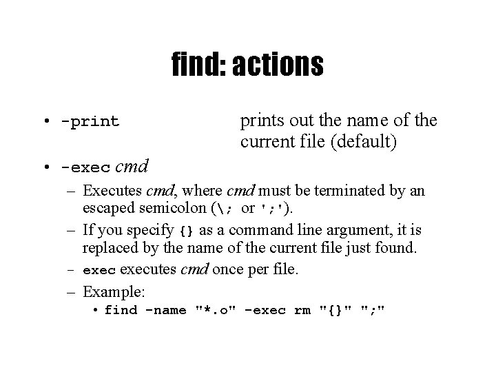 find: actions • -prints out the name of the current file (default) • -exec