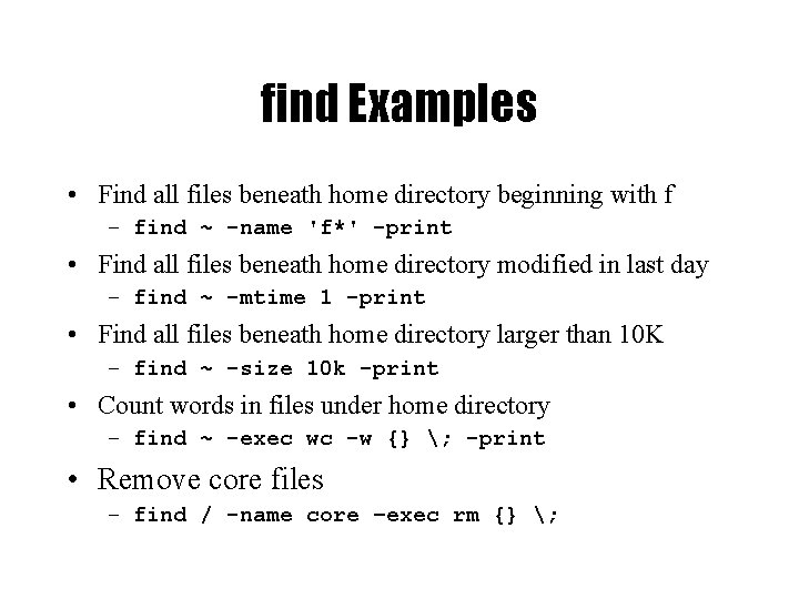 find Examples • Find all files beneath home directory beginning with f – find