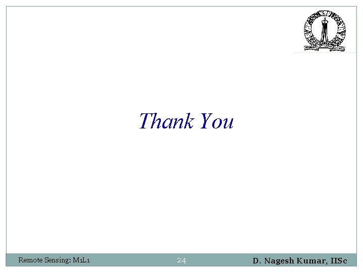 Thank You Remote Sensing: M 1 L 1 24 D. Nagesh Kumar, IISc