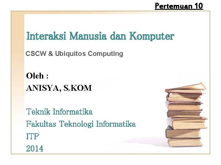 Pertemuan 10 Interaksi Manusia dan Komputer CSCW & Ubiquitos Computing Oleh : ANISYA, S.