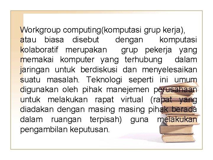 Workgroup computing(komputasi grup kerja), atau biasa disebut dengan komputasi kolaboratif merupakan grup pekerja yang