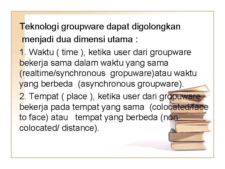 Teknologi groupware dapat digolongkan menjadi dua dimensi utama : 1. Waktu ( time ),