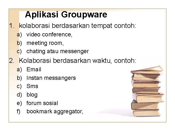 Aplikasi Groupware 1. kolaborasi berdasarkan tempat contoh: a) video conference, b) meeting room, c)