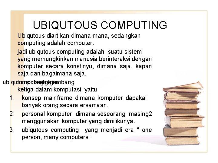 UBIQUTOUS COMPUTING Ubiqutous diartikan dimana, sedangkan computing adalah computer. jadi ubiqutous computing adalah suatu