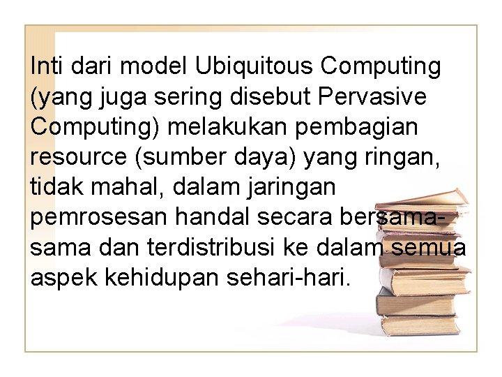 Inti dari model Ubiquitous Computing (yang juga sering disebut Pervasive Computing) melakukan pembagian resource