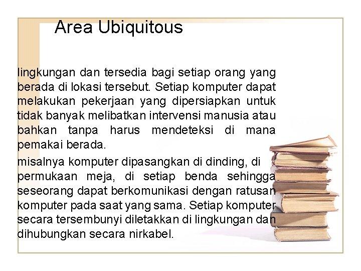 Area Ubiquitous lingkungan dan tersedia bagi setiap orang yang berada di lokasi tersebut. Setiap