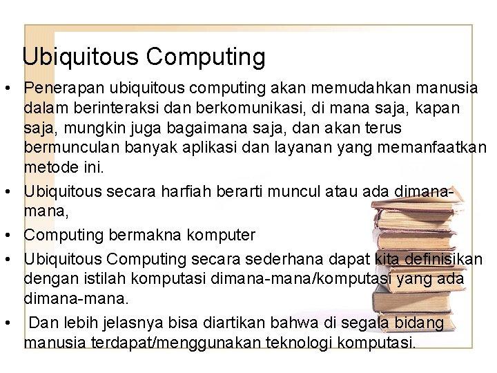Ubiquitous Computing • Penerapan ubiquitous computing akan memudahkan manusia dalam berinteraksi dan berkomunikasi, di