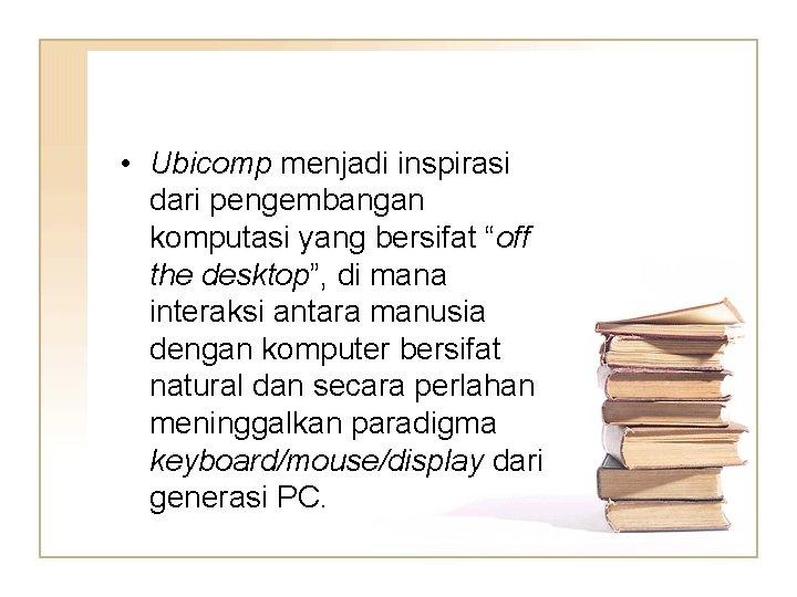"""• Ubicomp menjadi inspirasi dari pengembangan komputasi yang bersifat """"off the desktop"""", di"""