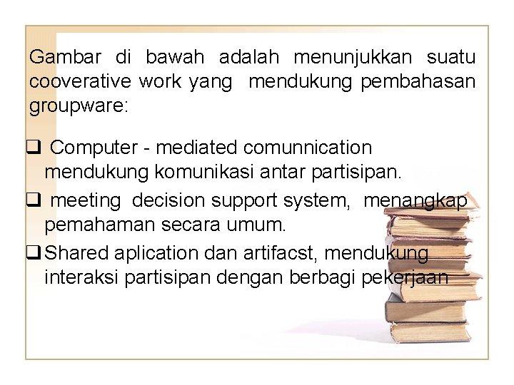 Gambar di bawah adalah menunjukkan suatu cooverative work yang mendukung pembahasan groupware: q Computer