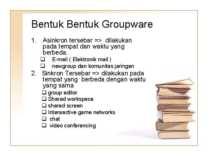 Bentuk Groupware 1. Asinkron tersebar => dilakukan pada tempat dan waktu yang berbeda. q