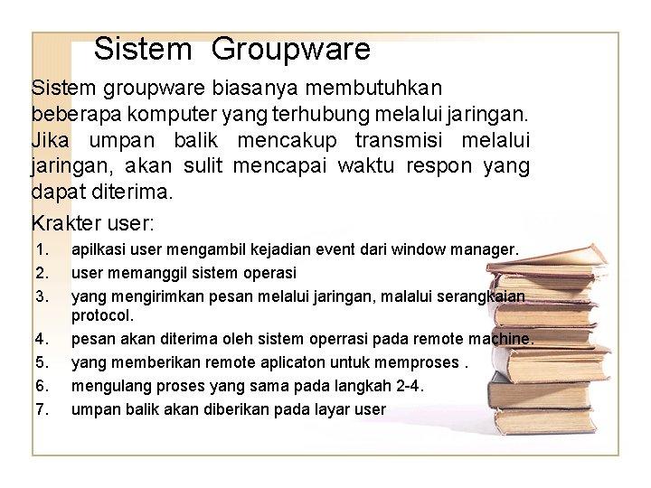 Sistem Groupware Sistem groupware biasanya membutuhkan beberapa komputer yang terhubung melalui jaringan. Jika umpan