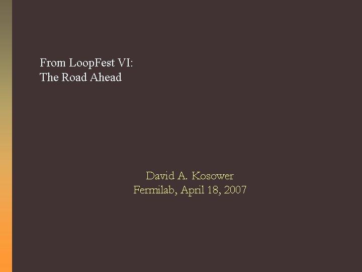 From Loop. Fest VI: The Road Ahead David A. Kosower Fermilab, April 18, 2007
