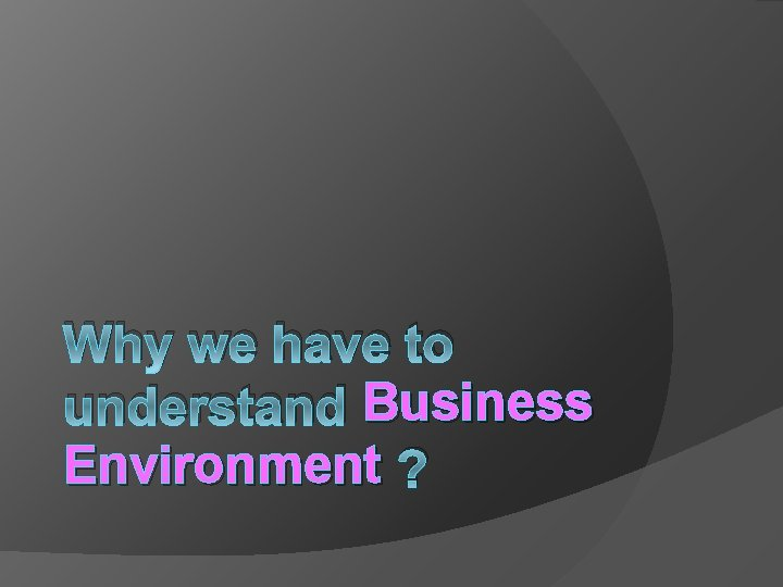 Why we have to understand Business Environment ?