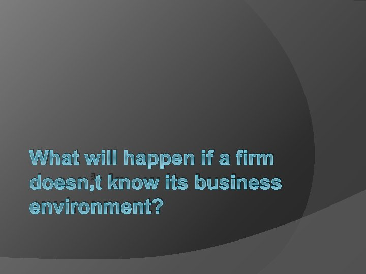 What will happen if a firm doesn't know its business environment?