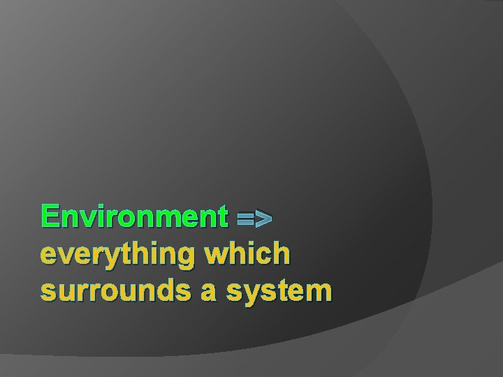 Environment => everything which surrounds a system