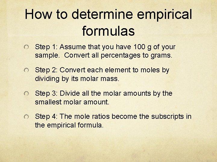 How to determine empirical formulas Step 1: Assume that you have 100 g of