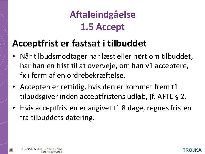 Aftaleindgåelse 1. 5 Acceptfrist er fastsat i tilbuddet • Når tilbudsmodtager har læst eller