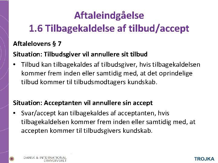 Aftaleindgåelse 1. 6 Tilbagekaldelse af tilbud/accept Aftalelovens § 7 Situation: Tilbudsgiver vil annullere sit