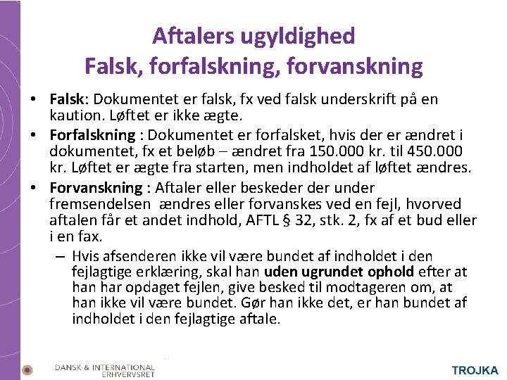 Aftalers ugyldighed Falsk, forfalskning, forvanskning • Falsk: Dokumentet er falsk, fx ved falsk underskrift