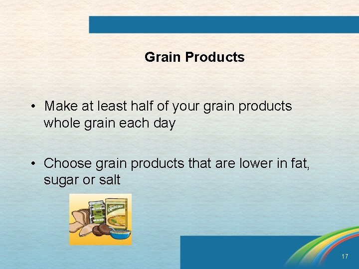Grain Products • Make at least half of your grain products whole grain each