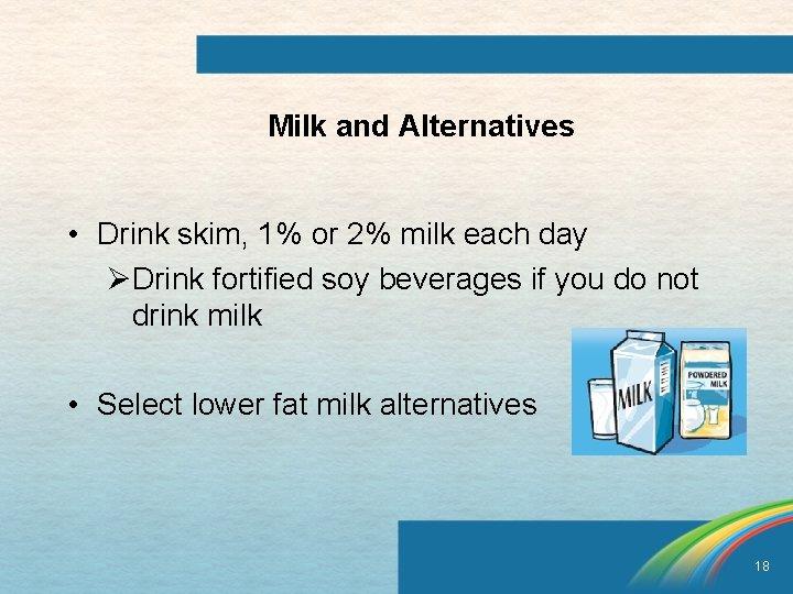 Milk and Alternatives • Drink skim, 1% or 2% milk each day ØDrink fortified
