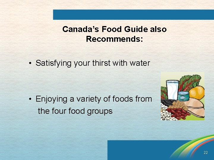 Canada's Food Guide also Recommends: • Satisfying your thirst with water • Enjoying a
