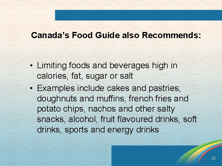 Canada's Food Guide also Recommends: • Limiting foods and beverages high in calories, fat,