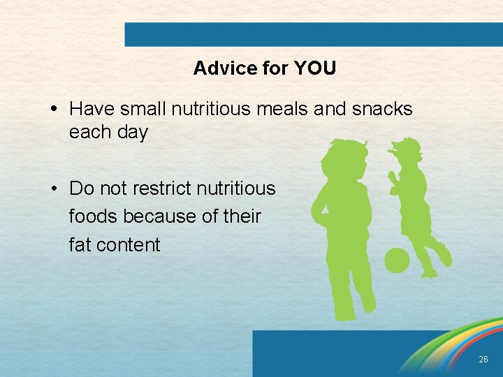 Advice for YOU • Have small nutritious meals and snacks each day • Do
