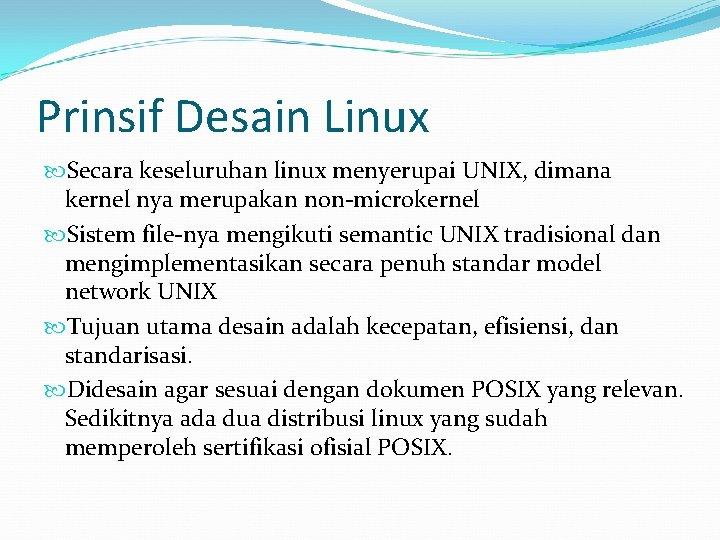 Prinsif Desain Linux Secara keseluruhan linux menyerupai UNIX, dimana kernel nya merupakan non-microkernel Sistem