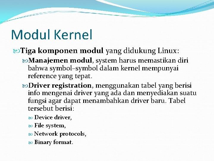 Modul Kernel Tiga komponen modul yang didukung Linux: Manajemen modul, system harus memastikan diri