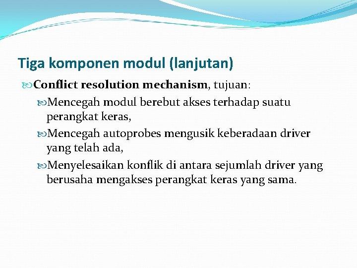 Tiga komponen modul (lanjutan) Conflict resolution mechanism, tujuan: Mencegah modul berebut akses terhadap suatu