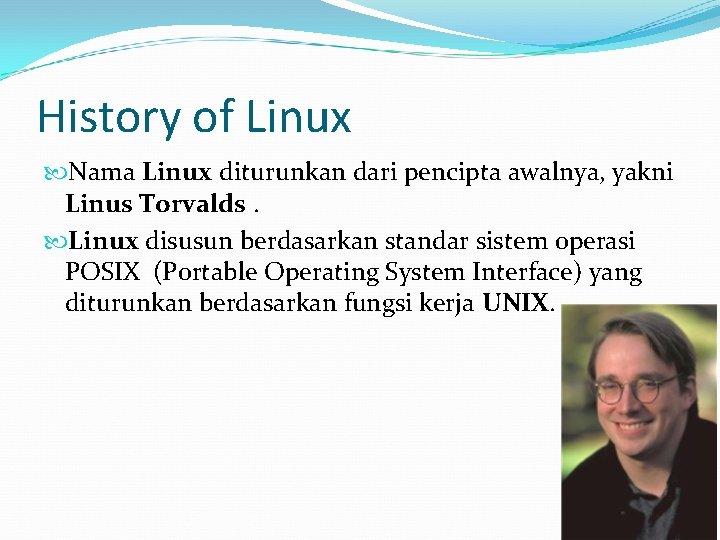 History of Linux Nama Linux diturunkan dari pencipta awalnya, yakni Linus Torvalds. Linux disusun