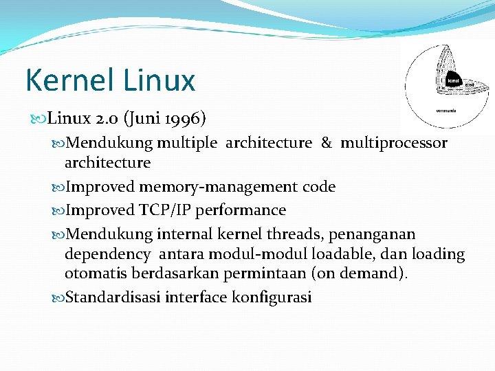 Kernel Linux 2. 0 (Juni 1996) Mendukung multiple architecture & multiprocessor architecture Improved memory-management