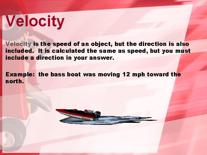 Velocity is the speed of an object, but the direction is also included. It