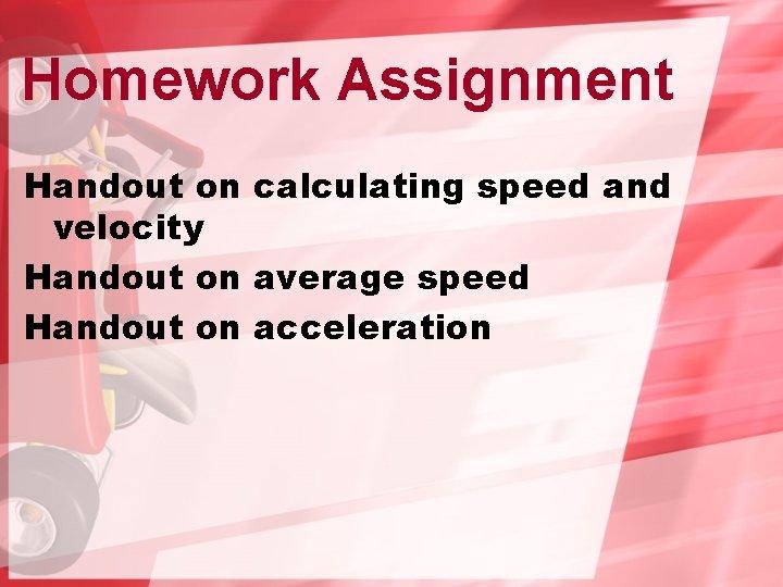 Homework Assignment Handout on calculating speed and velocity Handout on average speed Handout on