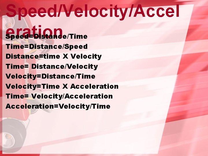 Speed/Velocity/Accel eration Speed=Distance/Time=Distance/Speed Distance=time X Velocity Time= Distance/Velocity=Distance/Time Velocity=Time X Acceleration Time= Velocity/Acceleration=Velocity/Time