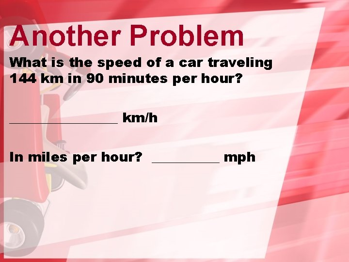 Another Problem What is the speed of a car traveling 144 km in 90
