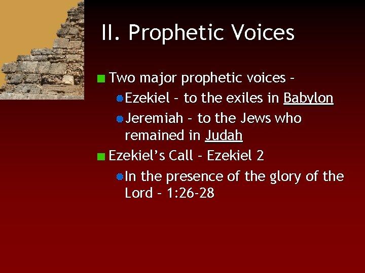 II. Prophetic Voices Two major prophetic voices – Ezekiel – to the exiles in