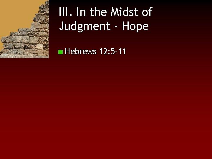 III. In the Midst of Judgment - Hope Hebrews 12: 5 -11