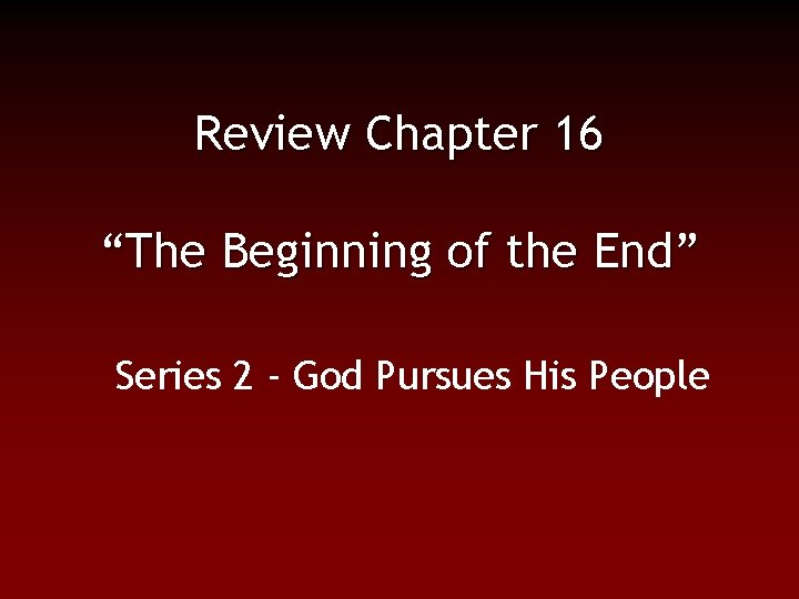"""Review Chapter 16 """"The Beginning of the End"""" Series 2 - God Pursues His"""