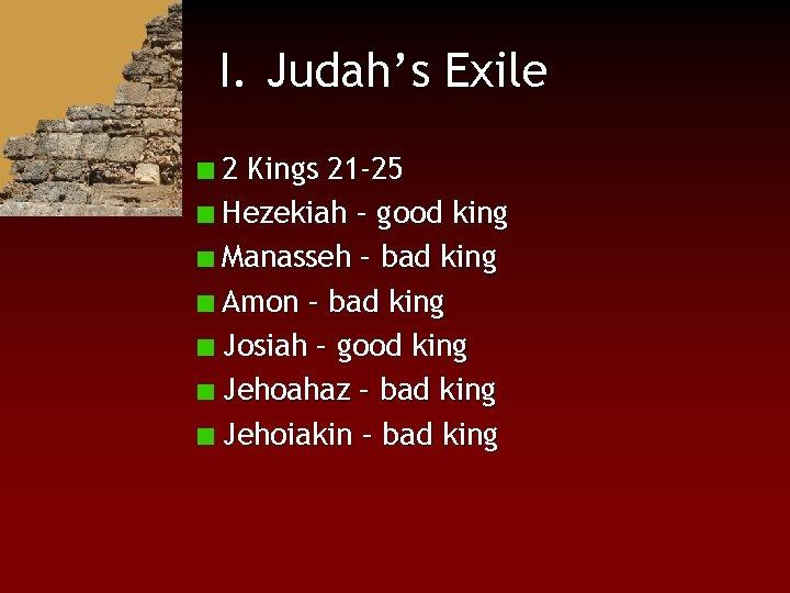 I. Judah's Exile 2 Kings 21 -25 Hezekiah – good king Manasseh – bad